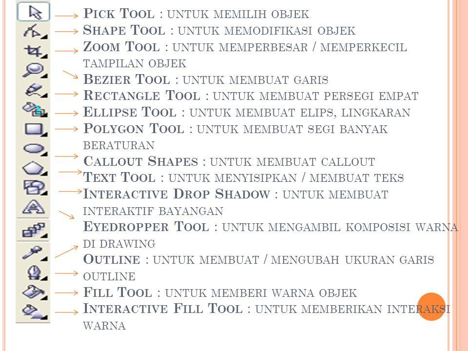 Pick Tool : untuk memilih objek Shape Tool : untuk memodifikasi objek Zoom Tool : untuk memperbesar / memperkecil tampilan objek Bezier Tool : untuk membuat garis Rectangle Tool : untuk membuat persegi empat Ellipse Tool : untuk membuat elips, lingkaran Polygon Tool : untuk membuat segi banyak beraturan Callout Shapes : untuk membuat callout Text Tool : untuk menyisipkan / membuat teks Interactive Drop Shadow : untuk membuat interaktif bayangan Eyedropper Tool : untuk mengambil komposisi warna di drawing Outline : untuk membuat / mengubah ukuran garis outline Fill Tool : untuk memberi warna objek Interactive Fill Tool : untuk memberikan interaksi warna