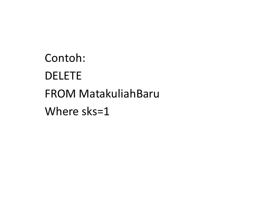 Contoh: DELETE FROM MatakuliahBaru Where sks=1