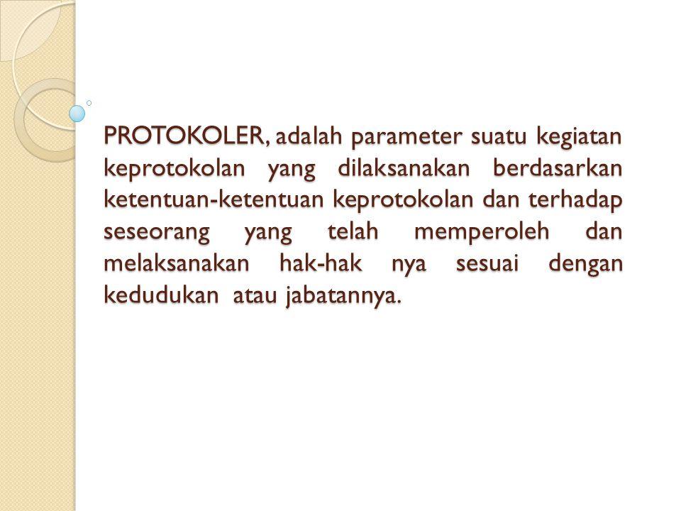 PROTOKOLER, adalah parameter suatu kegiatan keprotokolan yang dilaksanakan berdasarkan ketentuan-ketentuan keprotokolan dan terhadap seseorang yang telah memperoleh dan melaksanakan hak-hak nya sesuai dengan kedudukan atau jabatannya.