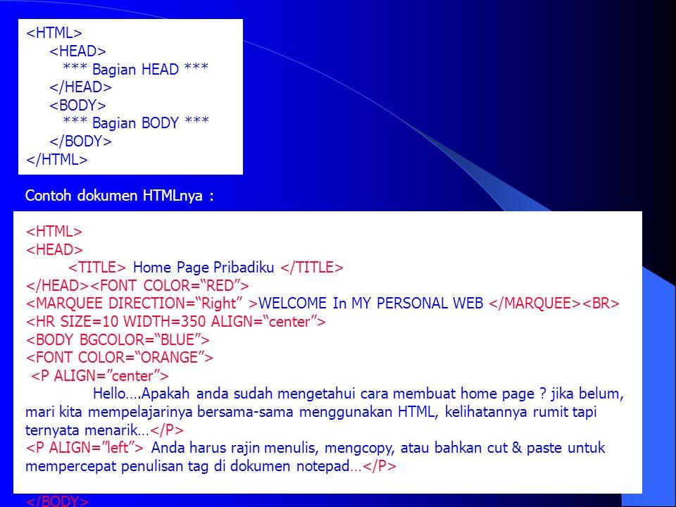 <HTML> <HEAD> *** Bagian HEAD *** </HEAD> <BODY> *** Bagian BODY *** </BODY> </HTML> Contoh dokumen HTMLnya :