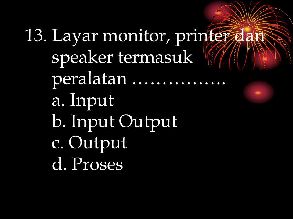 Layar monitor, printer dan speaker termasuk peralatan ……………. a. Input