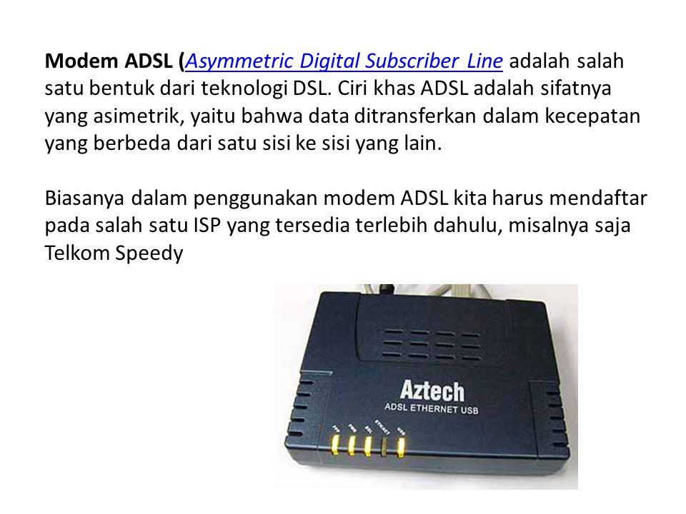 Modem ADSL (Asymmetric Digital Subscriber Line adalah salah satu bentuk dari teknologi DSL. Ciri khas ADSL adalah sifatnya yang asimetrik, yaitu bahwa data ditransferkan dalam kecepatan yang berbeda dari satu sisi ke sisi yang lain.