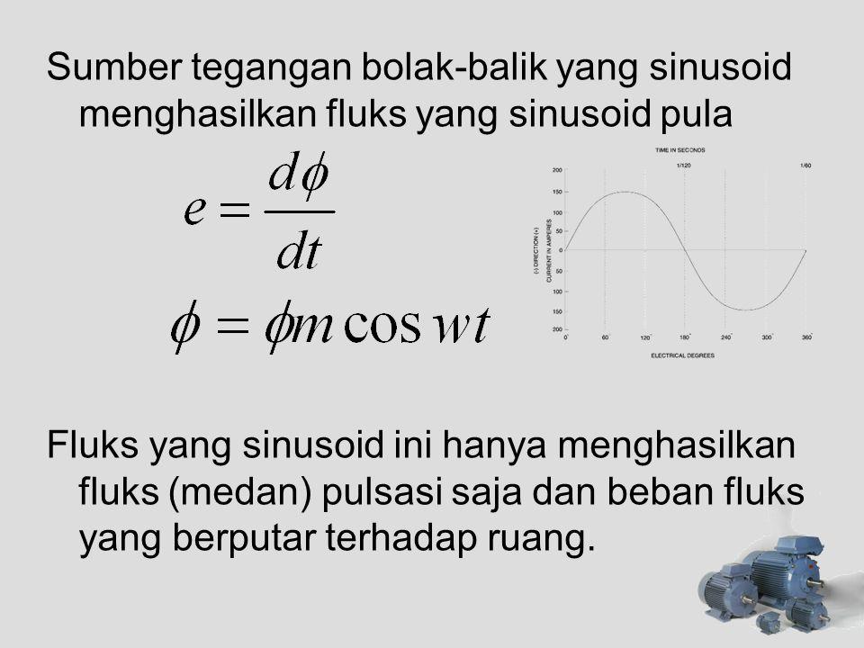 Sumber tegangan bolak-balik yang sinusoid menghasilkan fluks yang sinusoid pula