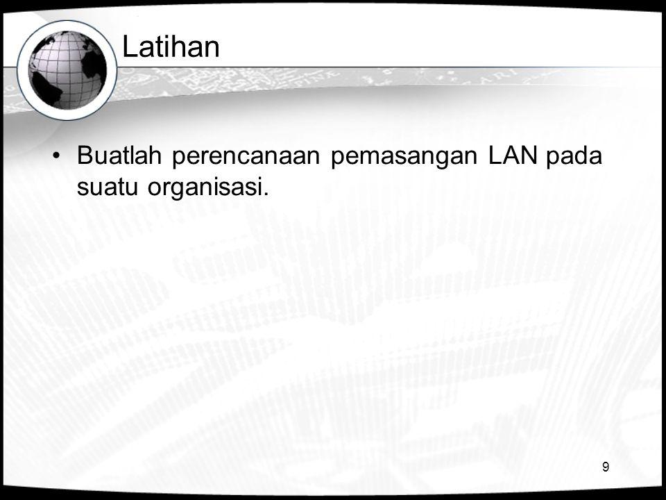 Latihan Buatlah perencanaan pemasangan LAN pada suatu organisasi.
