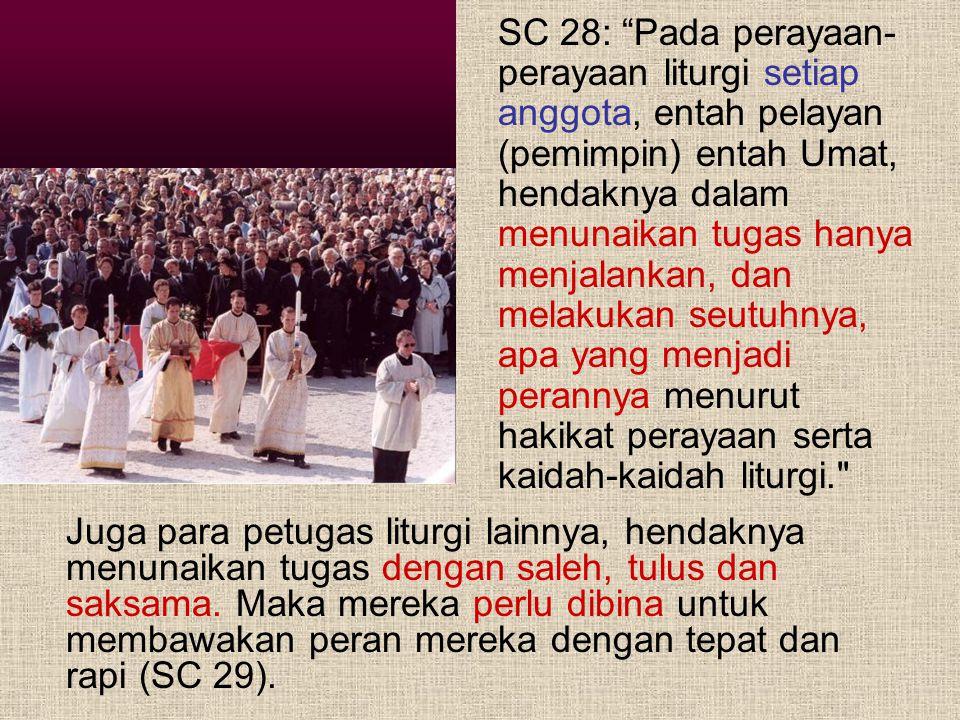 SC 28: Pada perayaan-perayaan liturgi setiap anggota, entah pelayan (pemimpin) entah Umat, hendaknya dalam menunaikan tugas hanya menjalankan, dan melakukan seutuhnya, apa yang menjadi perannya menurut hakikat perayaan serta kaidah-kaidah liturgi.