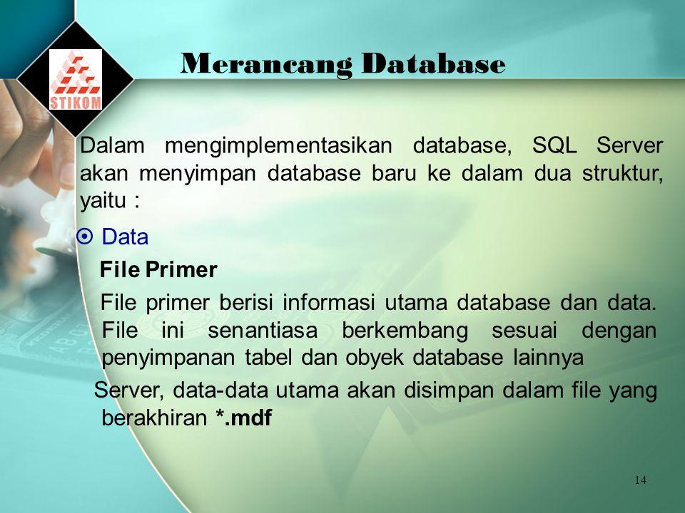Merancang Database Dalam mengimplementasikan database, SQL Server akan menyimpan database baru ke dalam dua struktur, yaitu :