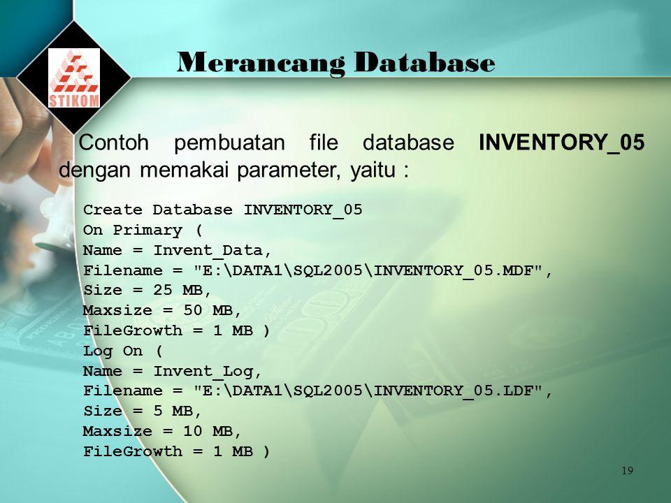 Merancang Database Contoh pembuatan file database INVENTORY_05 dengan memakai parameter, yaitu : Create Database INVENTORY_05.