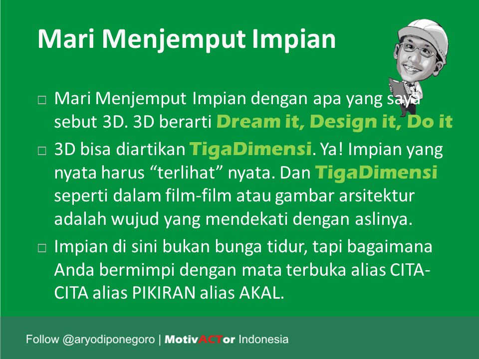 Mari Menjemput Impian Mari Menjemput Impian dengan apa yang saya sebut 3D. 3D berarti Dream it, Design it, Do it.