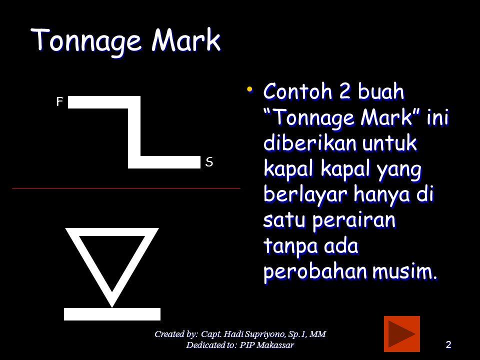 Tonnage Mark Contoh 2 buah Tonnage Mark ini diberikan untuk kapal kapal yang berlayar hanya di satu perairan tanpa ada perobahan musim.