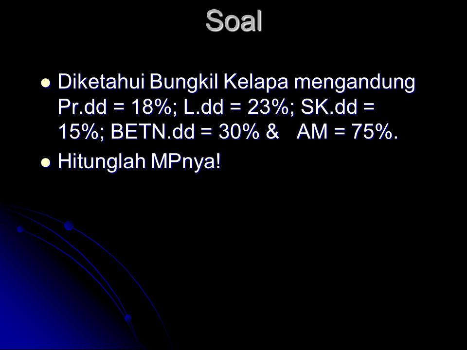 Soal Diketahui Bungkil Kelapa mengandung Pr.dd = 18%; L.dd = 23%; SK.dd = 15%; BETN.dd = 30% & AM = 75%.