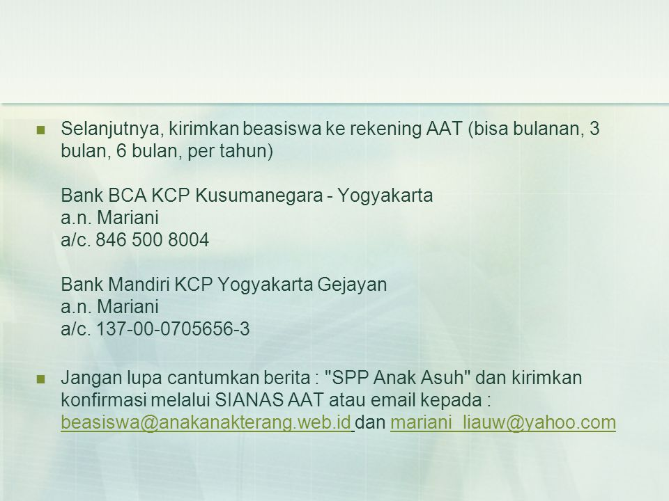 Selanjutnya, kirimkan beasiswa ke rekening AAT (bisa bulanan, 3 bulan, 6 bulan, per tahun) Bank BCA KCP Kusumanegara - Yogyakarta a.n. Mariani a/c. 846 500 8004 Bank Mandiri KCP Yogyakarta Gejayan a.n. Mariani a/c. 137-00-0705656-3