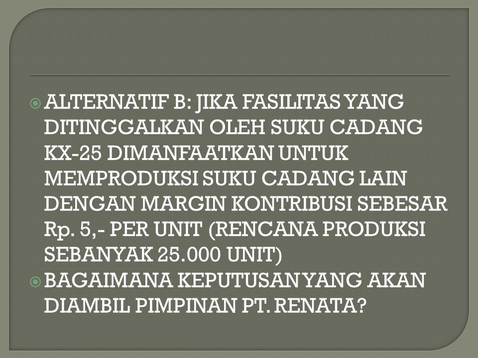 ALTERNATIF B: JIKA FASILITAS YANG DITINGGALKAN OLEH SUKU CADANG KX-25 DIMANFAATKAN UNTUK MEMPRODUKSI SUKU CADANG LAIN DENGAN MARGIN KONTRIBUSI SEBESAR Rp. 5,- PER UNIT (RENCANA PRODUKSI SEBANYAK 25.000 UNIT)