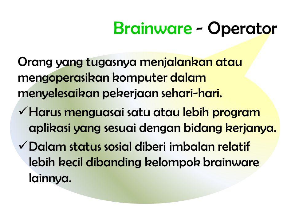 Brainware - Operator Orang yang tugasnya menjalankan atau mengoperasikan komputer dalam menyelesaikan pekerjaan sehari-hari.