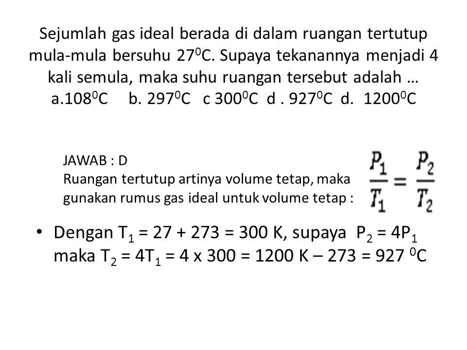 Sejumlah gas ideal berada di dalam ruangan tertutup mula-mula bersuhu 270C. Supaya tekanannya menjadi 4 kali semula, maka suhu ruangan tersebut adalah … a.1080C b. 2970C c 3000C d . 9270C d. 12000C