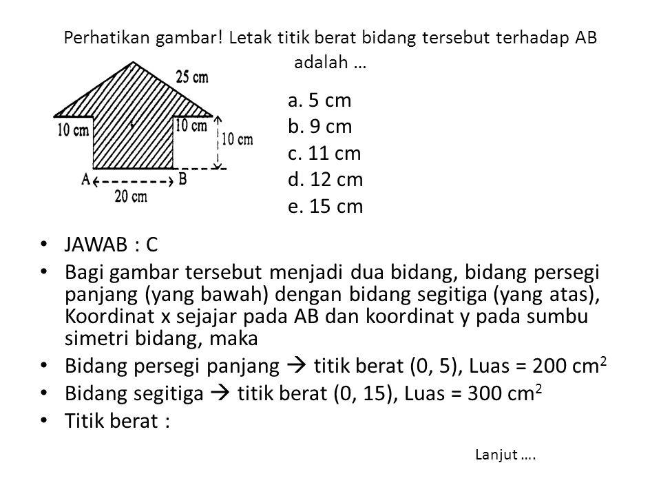 Bidang persegi panjang  titik berat (0, 5), Luas = 200 cm2
