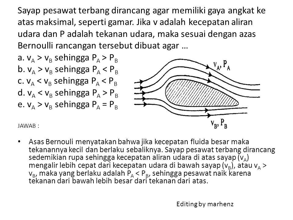 Sayap pesawat terbang dirancang agar memiliki gaya angkat ke atas maksimal, seperti gamar. Jika v adalah kecepatan aliran udara dan P adalah tekanan udara, maka sesuai dengan azas Bernoulli rancangan tersebut dibuat agar … a. vA > vB sehingga PA > PB b. vA > vB sehingga PA < PB c. vA < vB sehingga PA < PB d. vA < vB sehingga PA > PB e. vA > vB sehingga PA = PB JAWAB :