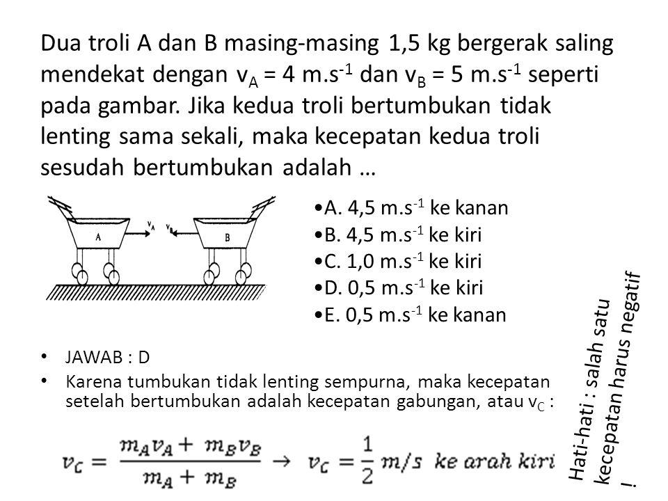 Dua troli A dan B masing-masing 1,5 kg bergerak saling mendekat dengan vA = 4 m.s-1 dan vB = 5 m.s-1 seperti pada gambar. Jika kedua troli bertumbukan tidak lenting sama sekali, maka kecepatan kedua troli sesudah bertumbukan adalah …