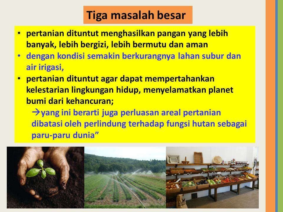 Tiga masalah besar pertanian dituntut menghasilkan pangan yang lebih banyak, lebih bergizi, lebih bermutu dan aman.