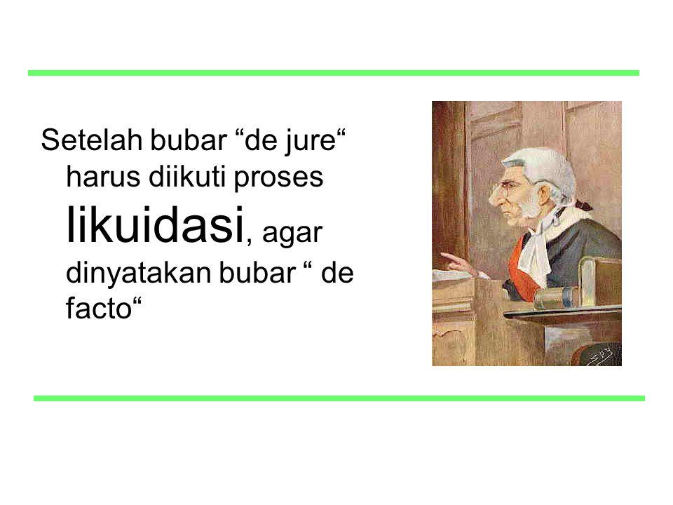 Setelah bubar de jure harus diikuti proses likuidasi, agar dinyatakan bubar de facto