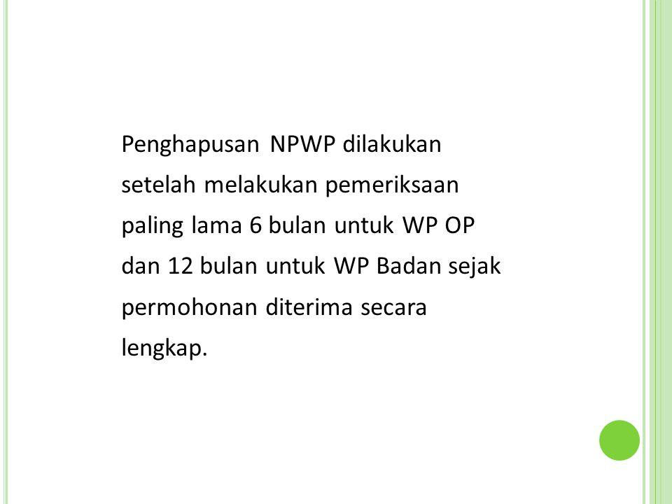 Penghapusan NPWP dilakukan setelah melakukan pemeriksaan paling lama 6 bulan untuk WP OP dan 12 bulan untuk WP Badan sejak permohonan diterima secara lengkap.