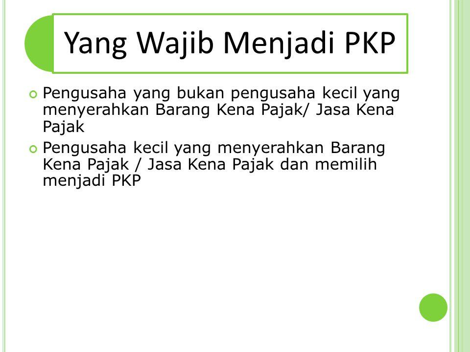 Yang Wajib Menjadi PKP Pengusaha yang bukan pengusaha kecil yang menyerahkan Barang Kena Pajak/ Jasa Kena Pajak.