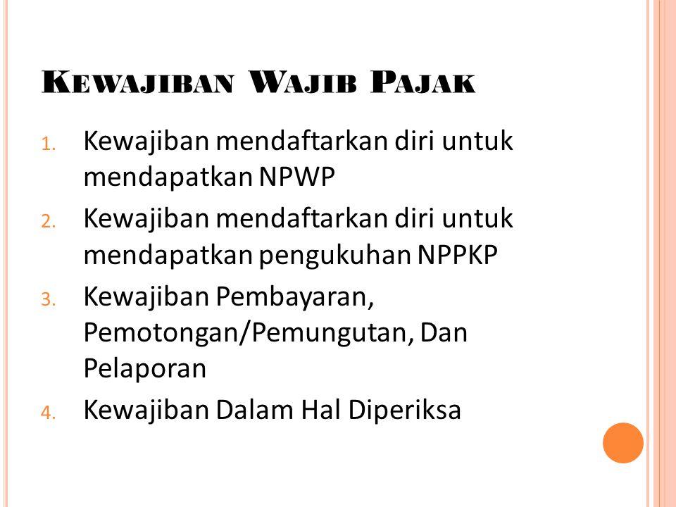 Kewajiban Wajib Pajak Kewajiban mendaftarkan diri untuk mendapatkan NPWP. Kewajiban mendaftarkan diri untuk mendapatkan pengukuhan NPPKP.
