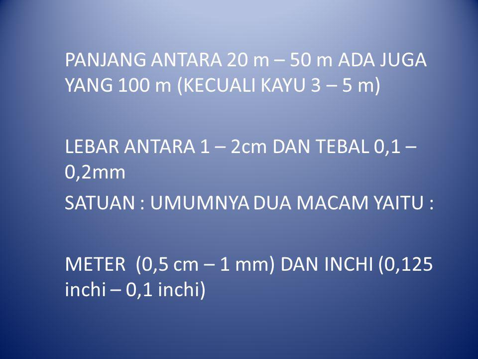 PANJANG ANTARA 20 m – 50 m ADA JUGA YANG 100 m (KECUALI KAYU 3 – 5 m) LEBAR ANTARA 1 – 2cm DAN TEBAL 0,1 – 0,2mm SATUAN : UMUMNYA DUA MACAM YAITU : METER (0,5 cm – 1 mm) DAN INCHI (0,125 inchi – 0,1 inchi)