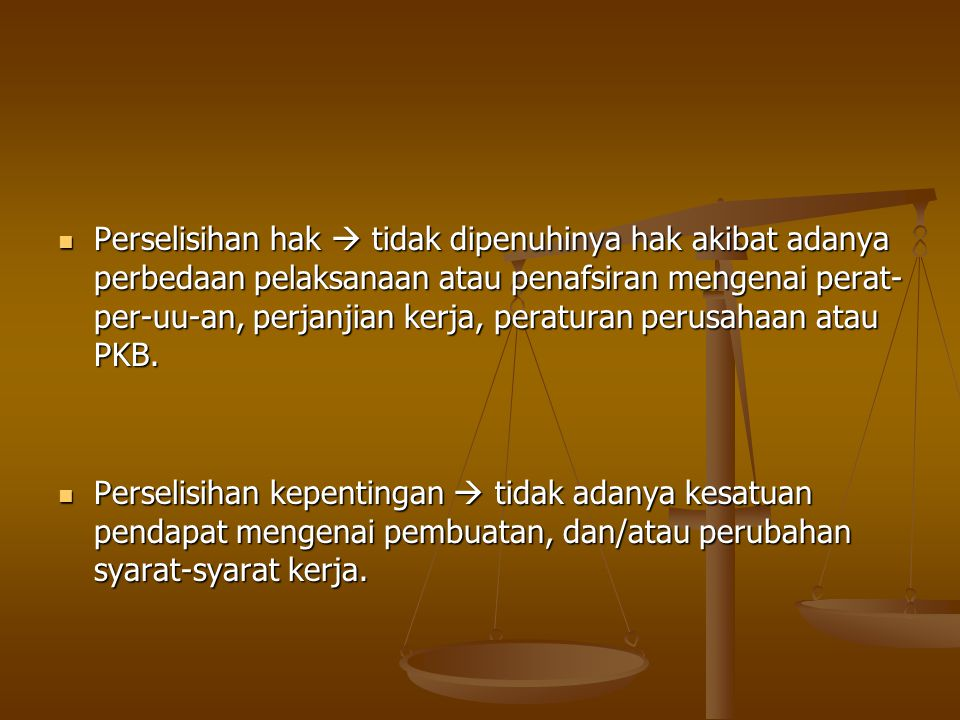 Perselisihan hak  tidak dipenuhinya hak akibat adanya perbedaan pelaksanaan atau penafsiran mengenai perat-per-uu-an, perjanjian kerja, peraturan perusahaan atau PKB.