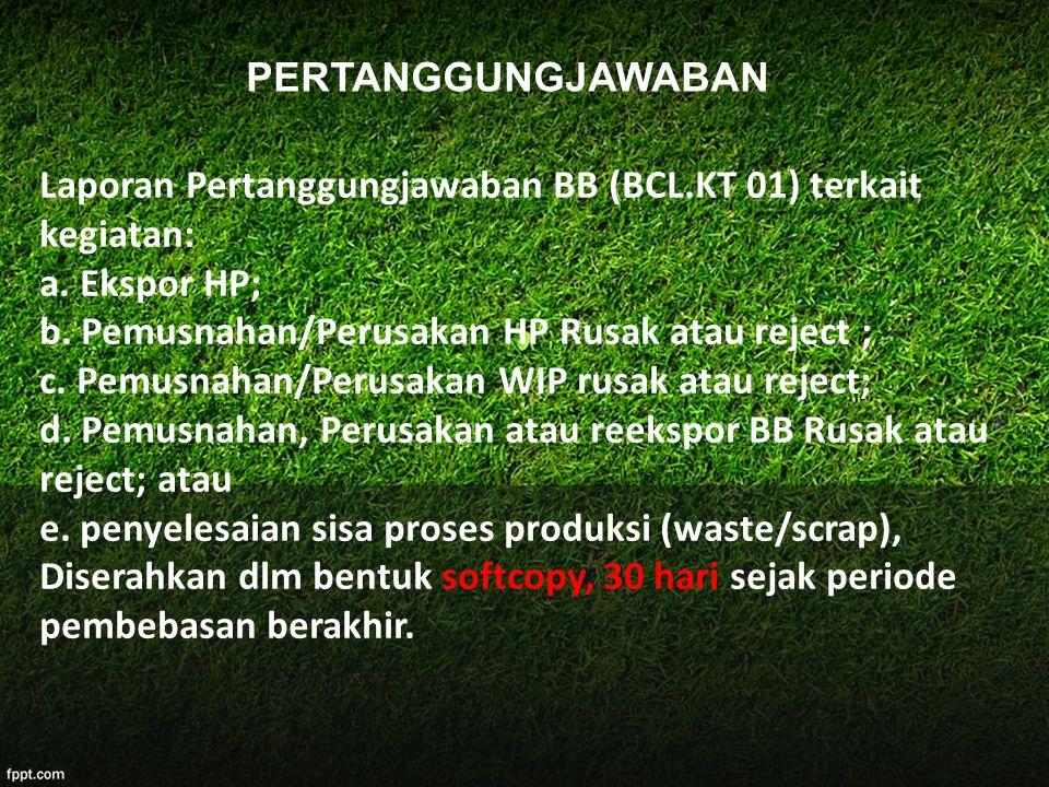 PERTANGGUNGJAWABAN Laporan Pertanggungjawaban BB (BCL.KT 01) terkait kegiatan: a. Ekspor HP; b. Pemusnahan/Perusakan HP Rusak atau reject ;