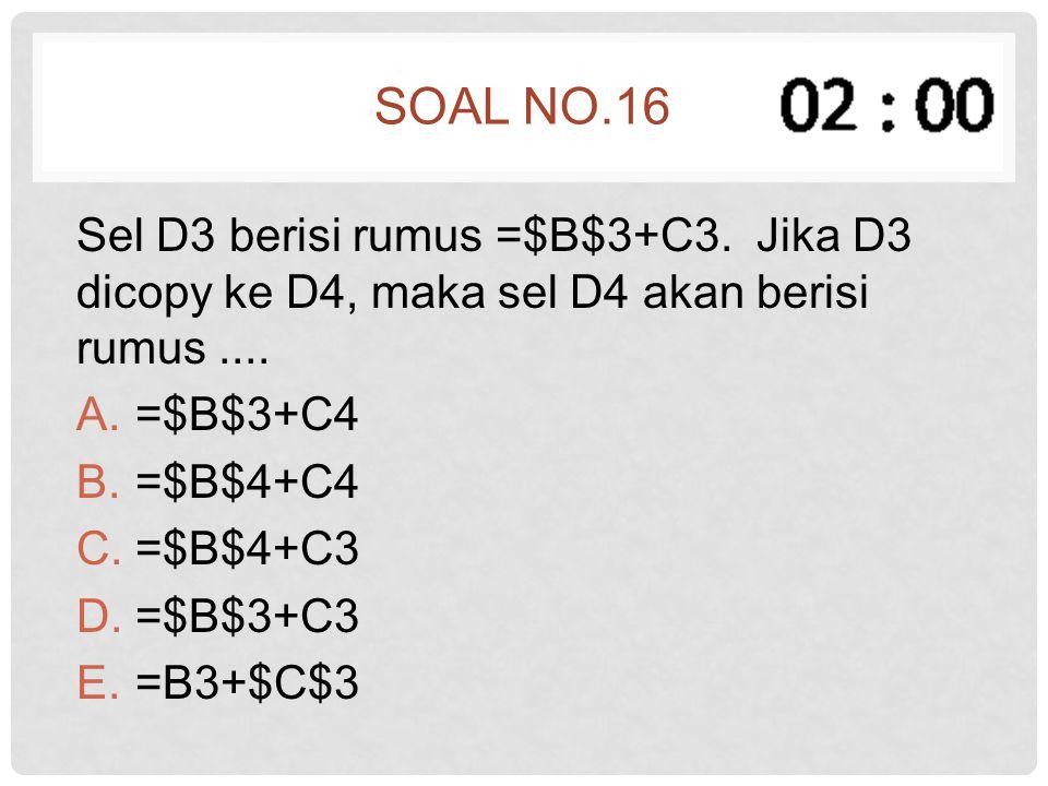 Soal no.16 Sel D3 berisi rumus =$B$3+C3. Jika D3 dicopy ke D4, maka sel D4 akan berisi rumus .... =$B$3+C4.