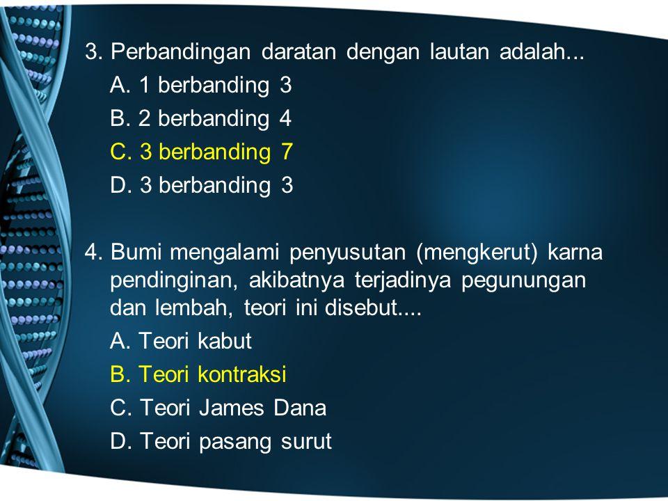 3. Perbandingan daratan dengan lautan adalah. A. 1 berbanding 3 B