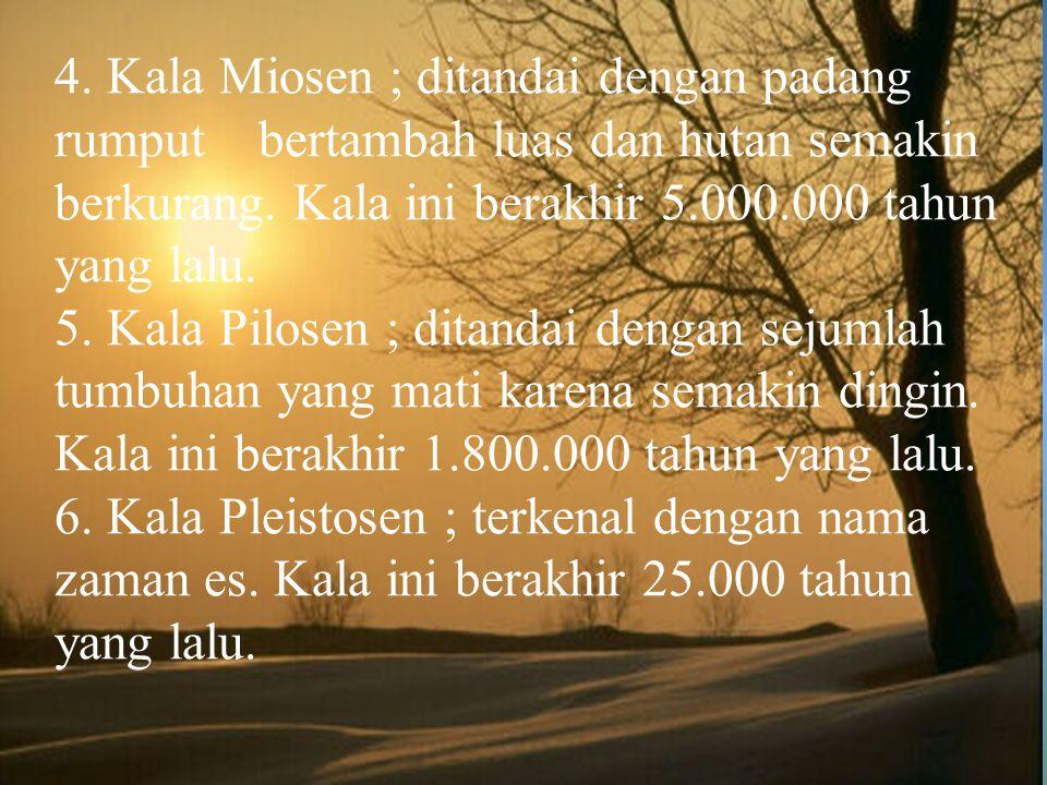 4. Kala Miosen ; ditandai dengan padang rumput bertambah luas dan hutan semakin berkurang.