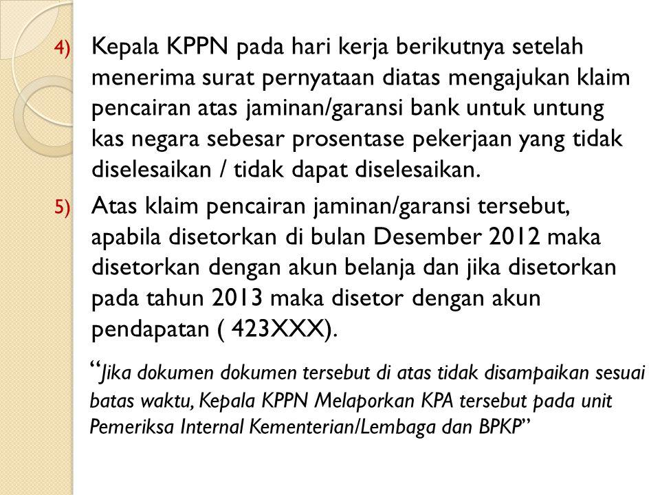 Kepala KPPN pada hari kerja berikutnya setelah menerima surat pernyataan diatas mengajukan klaim pencairan atas jaminan/garansi bank untuk untung kas negara sebesar prosentase pekerjaan yang tidak diselesaikan / tidak dapat diselesaikan.
