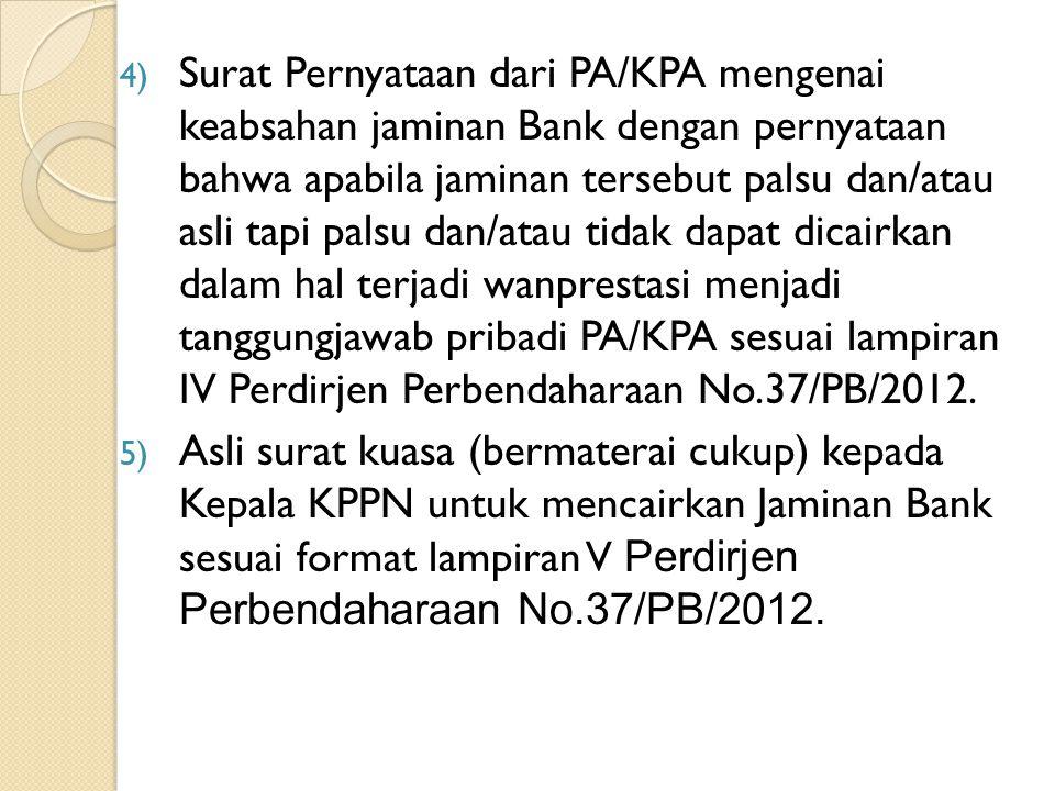 Surat Pernyataan dari PA/KPA mengenai keabsahan jaminan Bank dengan pernyataan bahwa apabila jaminan tersebut palsu dan/atau asli tapi palsu dan/atau tidak dapat dicairkan dalam hal terjadi wanprestasi menjadi tanggungjawab pribadi PA/KPA sesuai lampiran IV Perdirjen Perbendaharaan No.37/PB/2012.