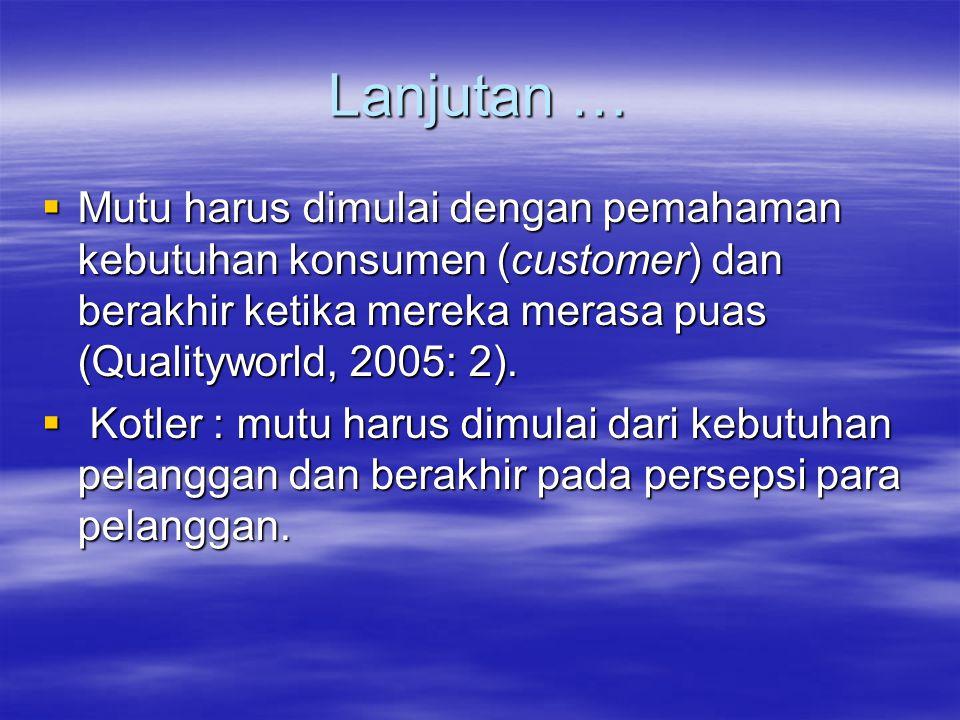 Lanjutan … Mutu harus dimulai dengan pemahaman kebutuhan konsumen (customer) dan berakhir ketika mereka merasa puas (Qualityworld, 2005: 2).