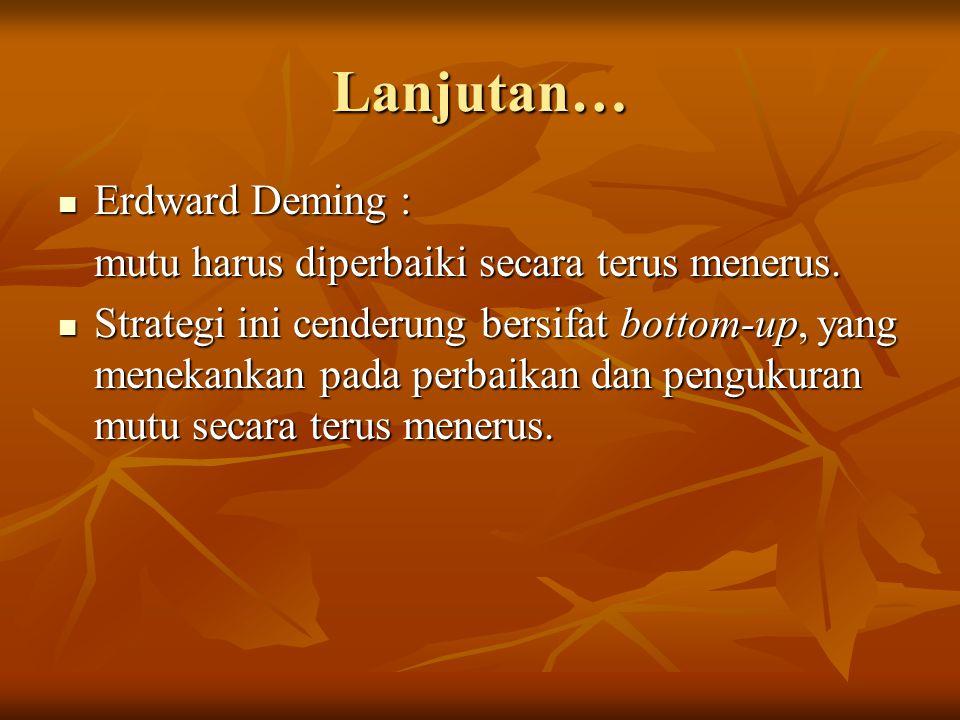 Lanjutan… Erdward Deming : mutu harus diperbaiki secara terus menerus.