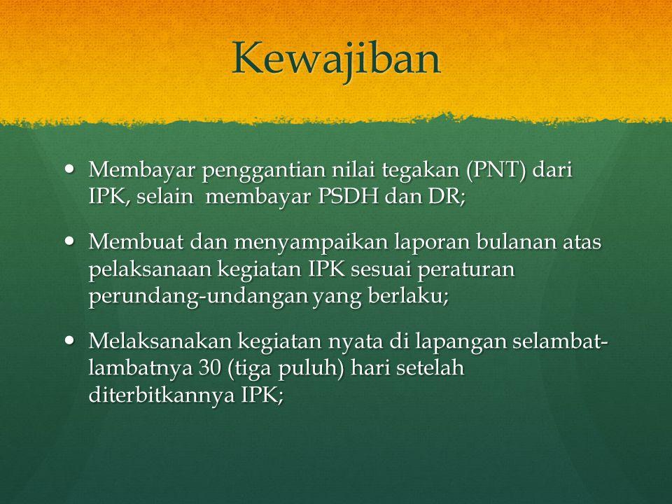 Kewajiban Membayar penggantian nilai tegakan (PNT) dari IPK, selain membayar PSDH dan DR;