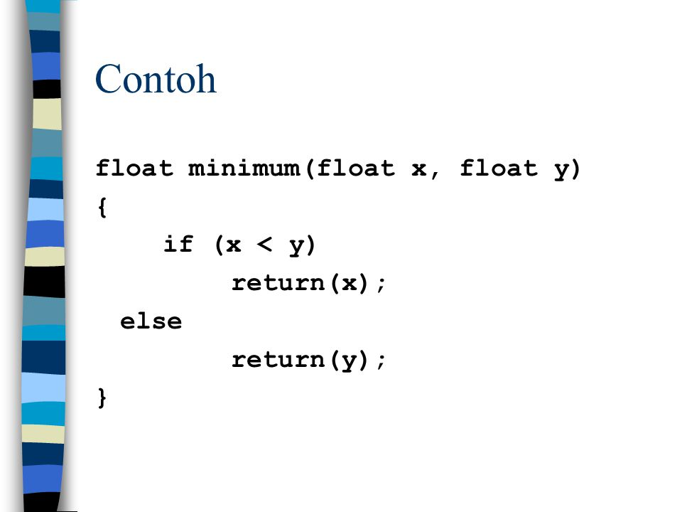 Contoh float minimum(float x, float y) { if (x < y) return(x); else