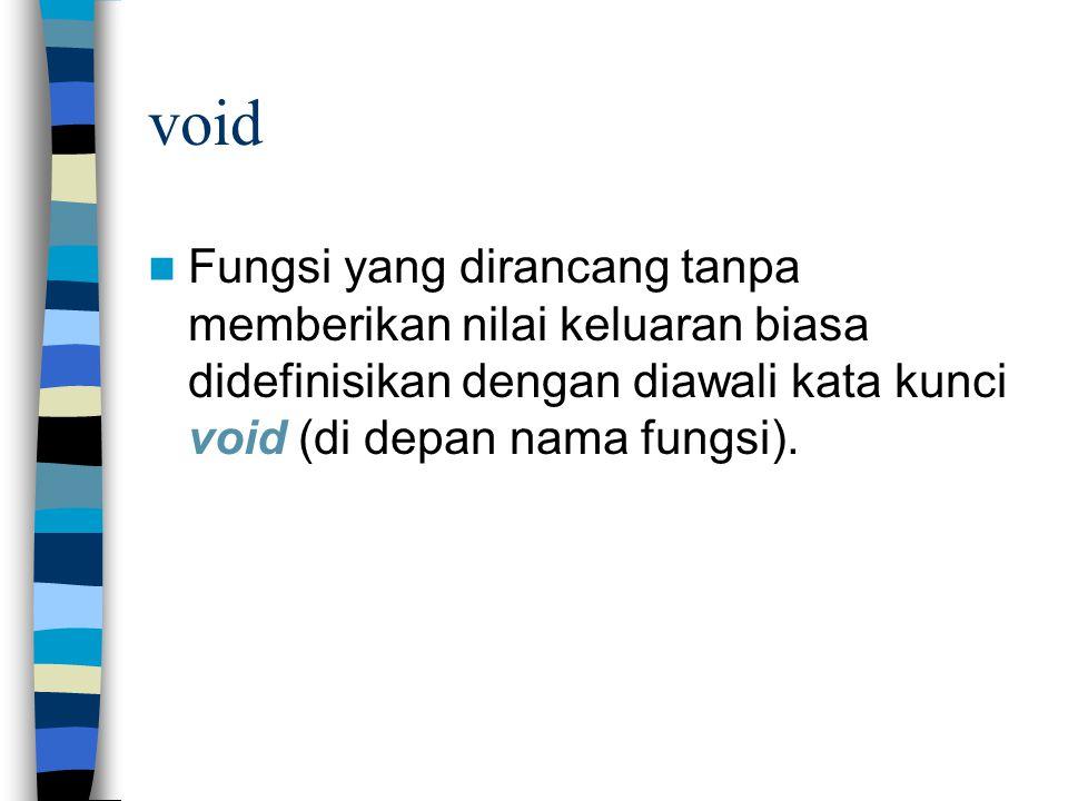 void Fungsi yang dirancang tanpa memberikan nilai keluaran biasa didefinisikan dengan diawali kata kunci void (di depan nama fungsi).