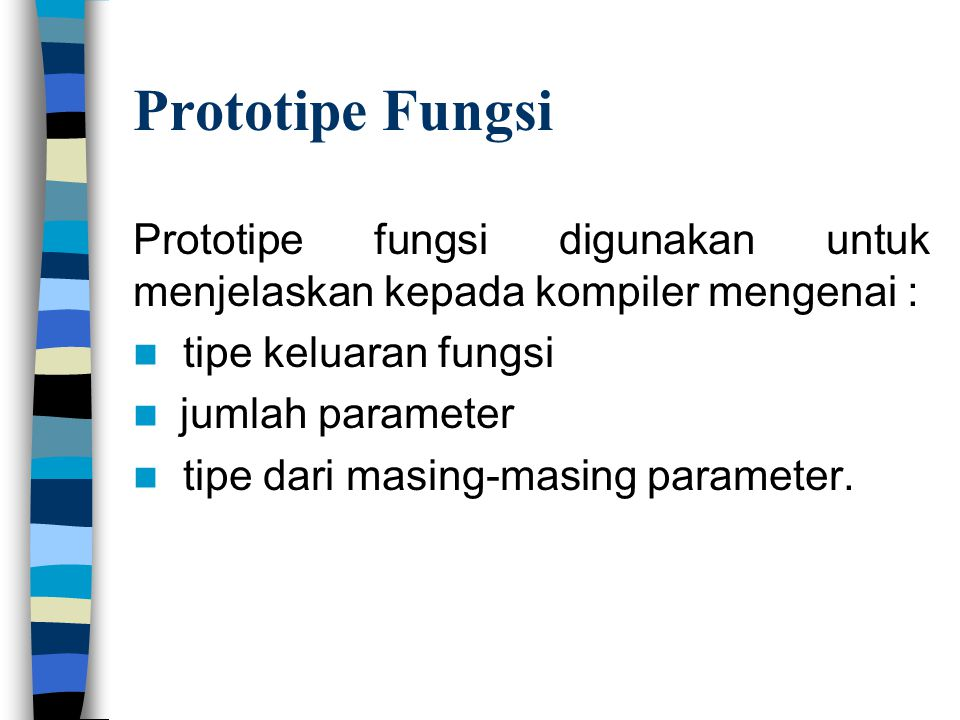 Prototipe Fungsi Prototipe fungsi digunakan untuk menjelaskan kepada kompiler mengenai : tipe keluaran fungsi.