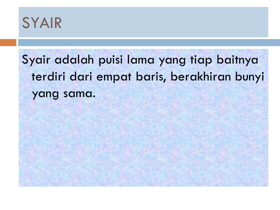 SYAIR Syair adalah puisi lama yang tiap baitnya terdiri dari empat baris, berakhiran bunyi yang sama.