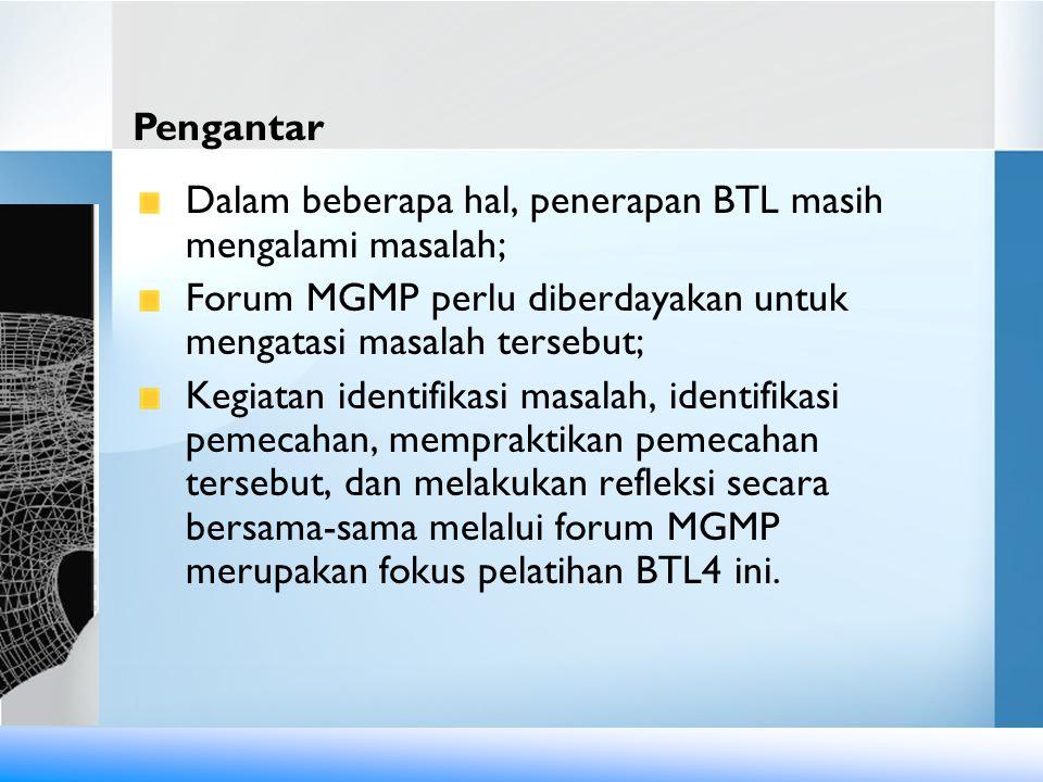 Pengantar Dalam beberapa hal, penerapan BTL masih mengalami masalah; Forum MGMP perlu diberdayakan untuk mengatasi masalah tersebut;