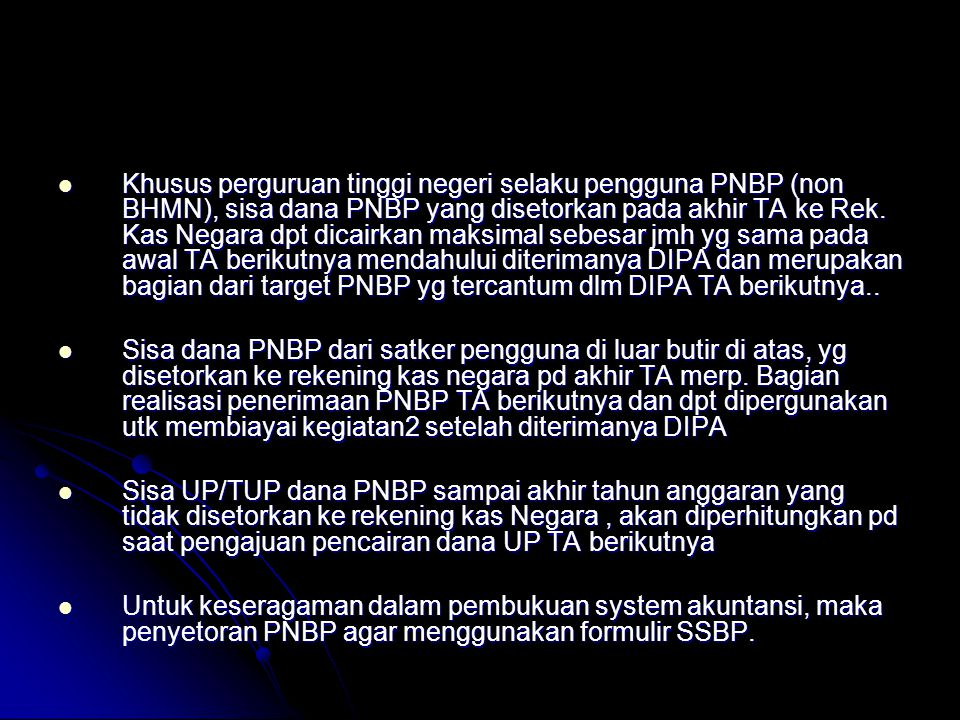 Khusus perguruan tinggi negeri selaku pengguna PNBP (non BHMN), sisa dana PNBP yang disetorkan pada akhir TA ke Rek. Kas Negara dpt dicairkan maksimal sebesar jmh yg sama pada awal TA berikutnya mendahului diterimanya DIPA dan merupakan bagian dari target PNBP yg tercantum dlm DIPA TA berikutnya..