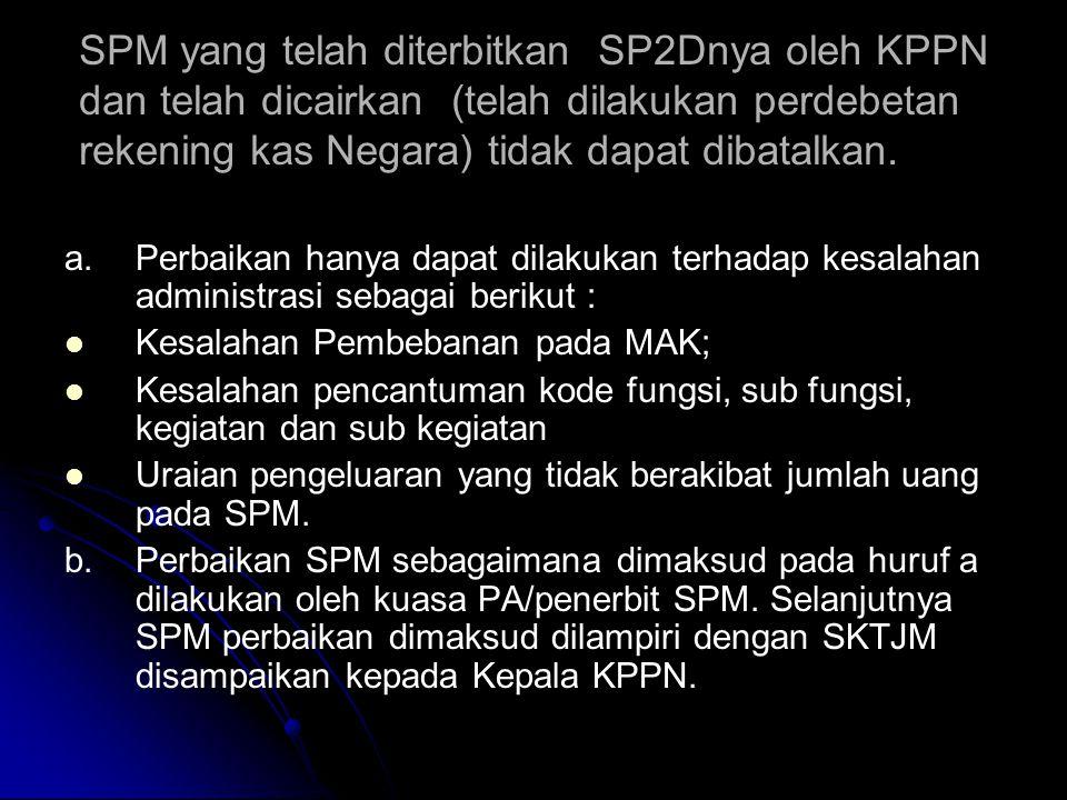 SPM yang telah diterbitkan SP2Dnya oleh KPPN dan telah dicairkan (telah dilakukan perdebetan rekening kas Negara) tidak dapat dibatalkan.
