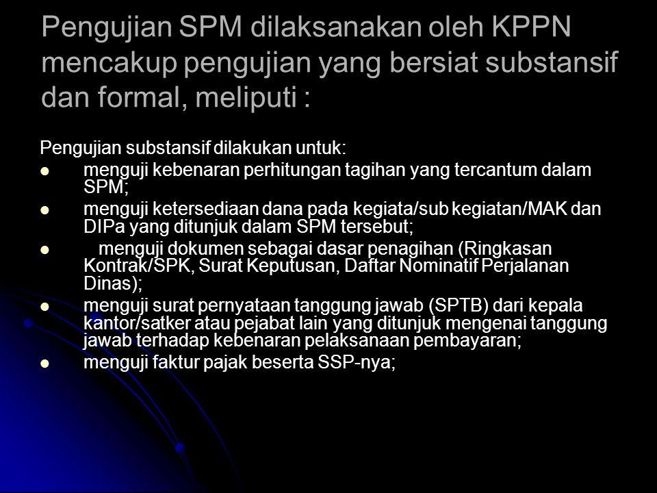 Pengujian SPM dilaksanakan oleh KPPN mencakup pengujian yang bersiat substansif dan formal, meliputi :