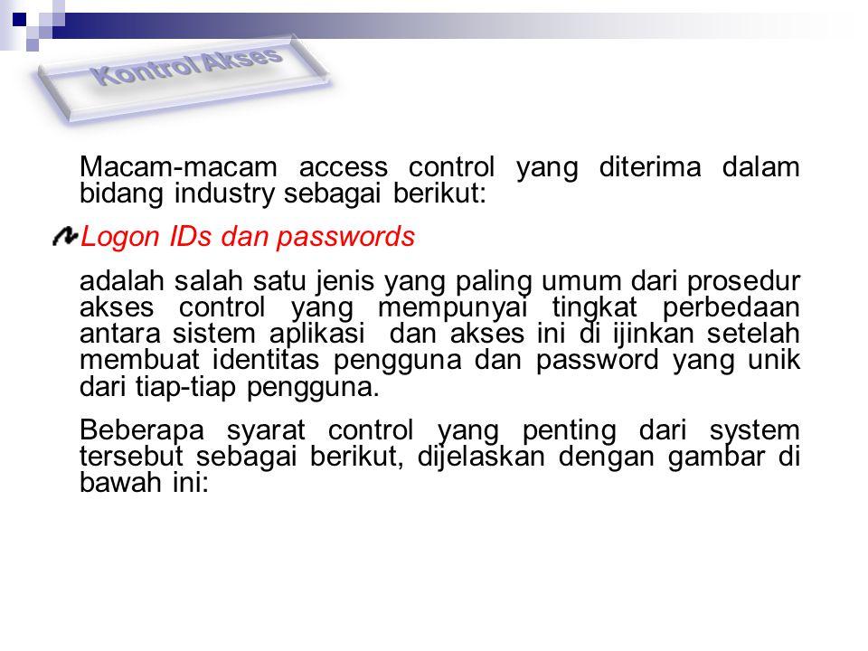 Kontrol Akses Macam-macam access control yang diterima dalam bidang industry sebagai berikut: Logon IDs dan passwords.