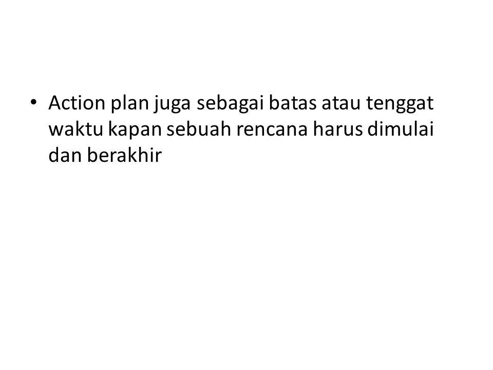 Action plan juga sebagai batas atau tenggat waktu kapan sebuah rencana harus dimulai dan berakhir