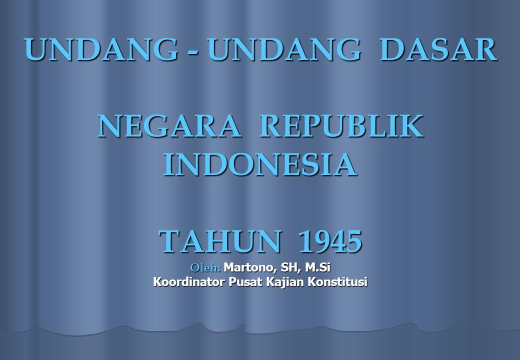 UNDANG - UNDANG DASAR NEGARA REPUBLIK INDONESIA TAHUN 1945 Oleh: Martono, SH, M.Si Koordinator Pusat Kajian Konstitusi