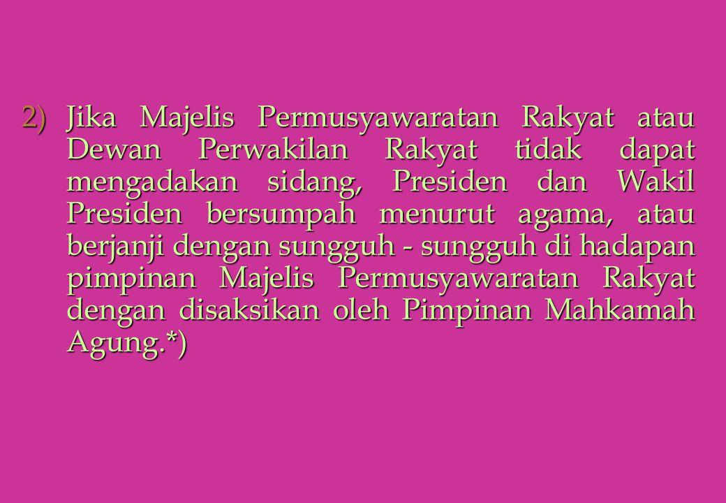 Jika Majelis Permusyawaratan Rakyat atau Dewan Perwakilan Rakyat tidak dapat mengadakan sidang, Presiden dan Wakil Presiden bersumpah menurut agama, atau berjanji dengan sungguh - sungguh di hadapan pimpinan Majelis Permusyawaratan Rakyat dengan disaksikan oleh Pimpinan Mahkamah Agung.*)