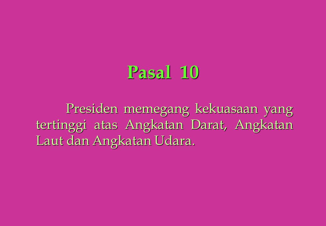 Pasal 10 Presiden memegang kekuasaan yang tertinggi atas Angkatan Darat, Angkatan Laut dan Angkatan Udara.